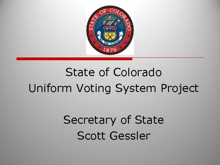 State of Colorado Uniform Voting System Project Secretary of State Scott Gessler