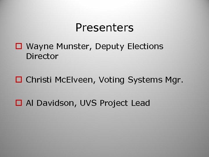 Presenters o Wayne Munster, Deputy Elections Director o Christi Mc. Elveen, Voting Systems Mgr.