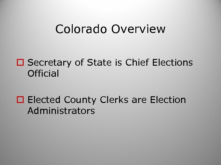 Colorado Overview o Secretary of State is Chief Elections Official o Elected County Clerks