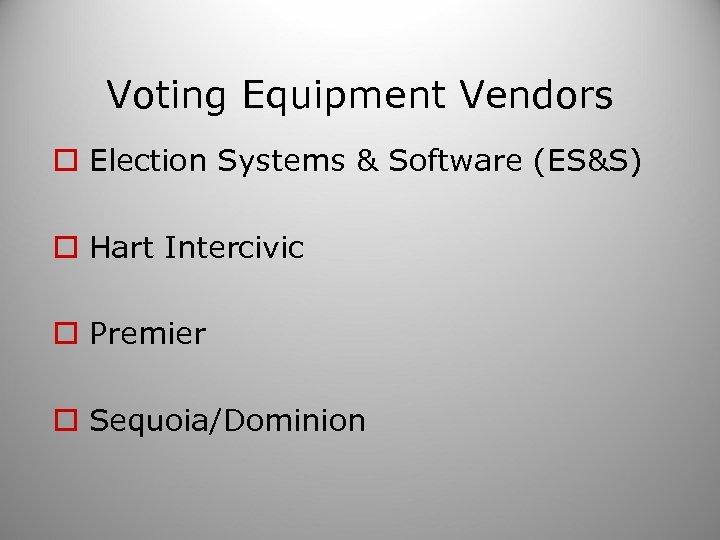 Voting Equipment Vendors o Election Systems & Software (ES&S) o Hart Intercivic o Premier