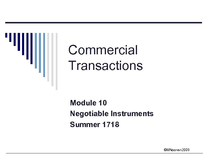 Commercial Transactions Module 10 Negotiable Instruments Summer 1718 ©MNoonan 2009