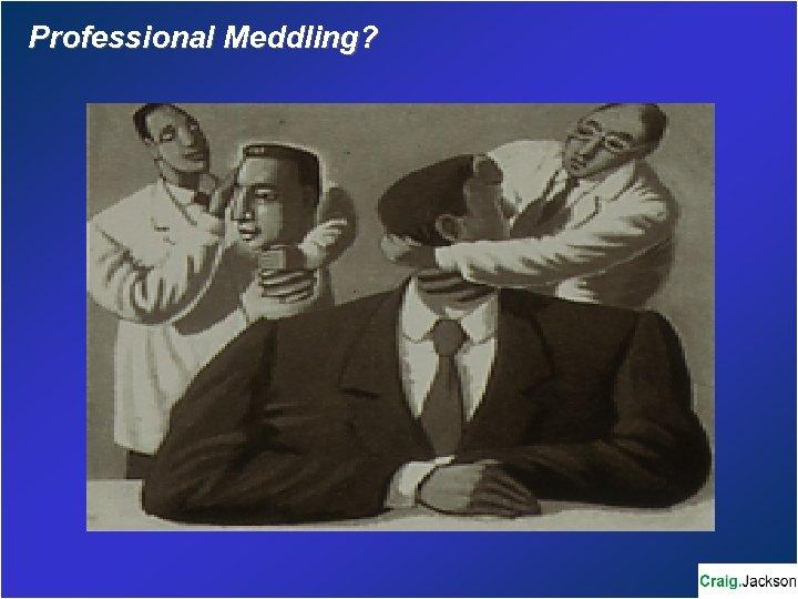 Professional Meddling?