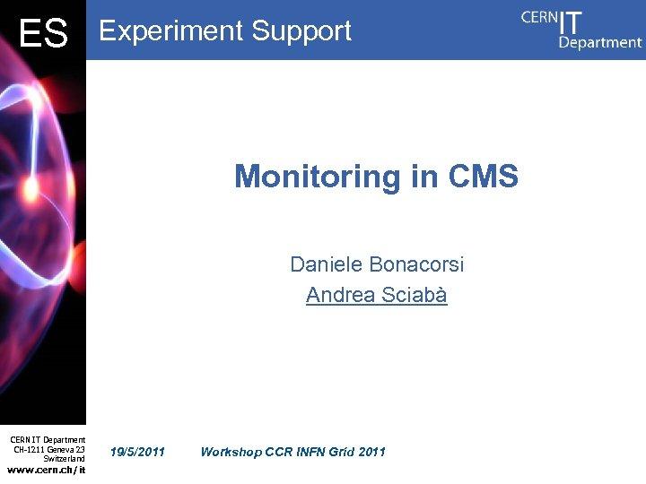 DB ES Experiment Support Monitoring in CMS Daniele Bonacorsi Andrea Sciabà CERN IT Department