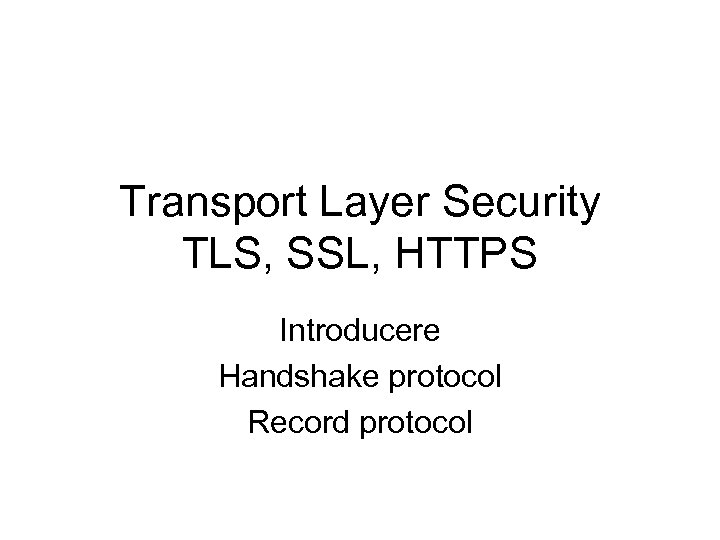 Transport Layer Security TLS, SSL, HTTPS Introducere Handshake protocol Record protocol