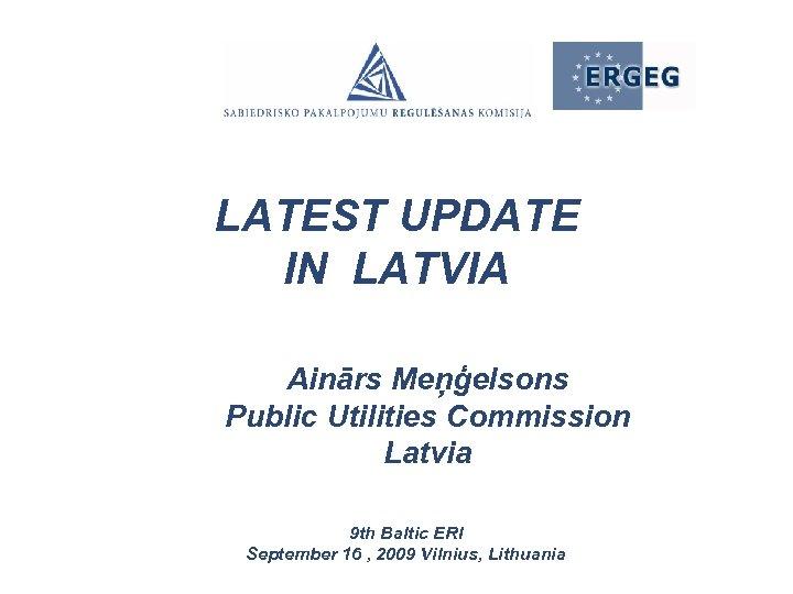 LATEST UPDATE IN LATVIA Ainārs Meņģelsons Public Utilities Commission Latvia 9 th Baltic ERI