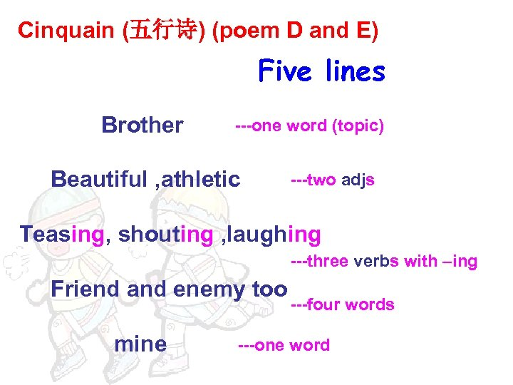 Cinquain (五行诗) (poem D and E) Five lines Brother ---one word (topic) Beautiful ,