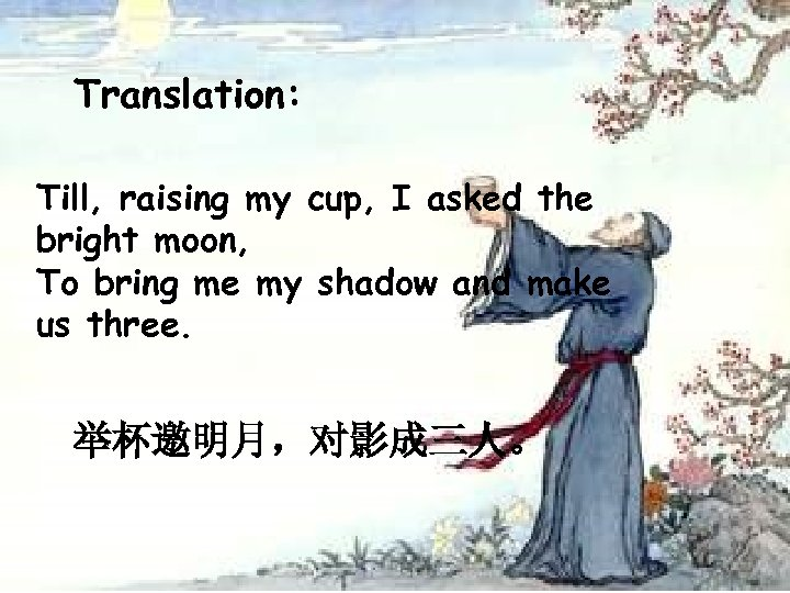 Translation: Till, raising my cup, I asked the bright moon, To bring me my
