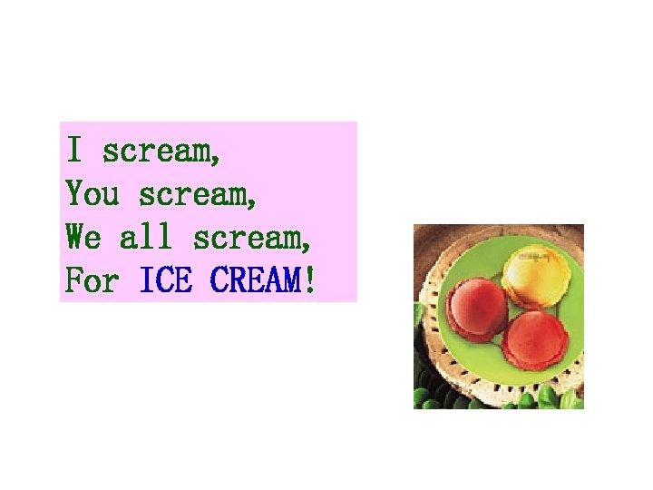 I scream, You scream, We all scream, For ICE CREAM!