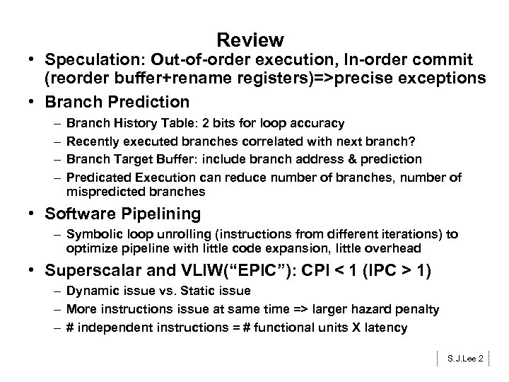 Review • Speculation: Out-of-order execution, In-order commit (reorder buffer+rename registers)=>precise exceptions • Branch Prediction