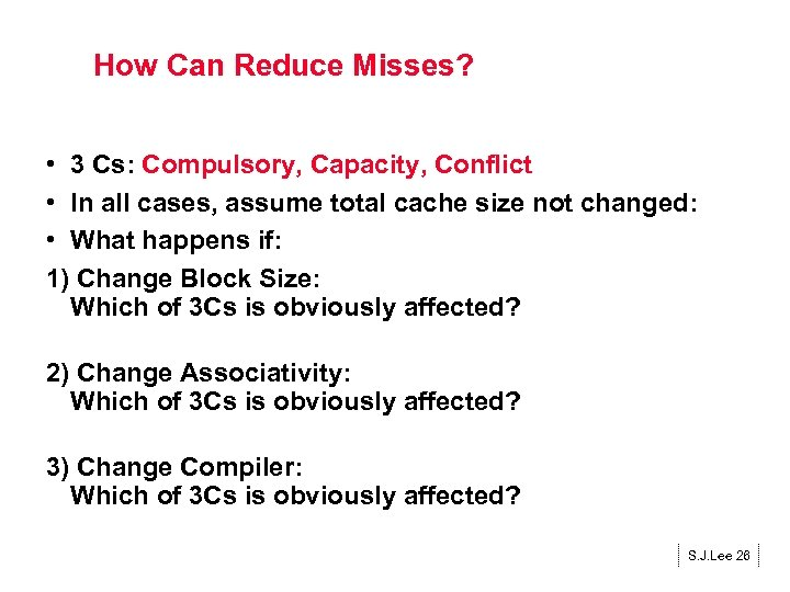 How Can Reduce Misses? • 3 Cs: Compulsory, Capacity, Conflict • In all cases,