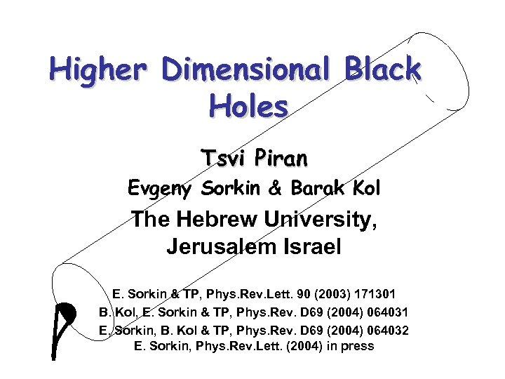 Higher Dimensional Black Holes Tsvi Piran Evgeny Sorkin & Barak Kol The Hebrew University,