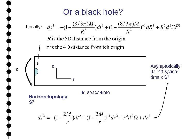 Or a black hole? Locally: z z Asymptotically flat 4 d spacetime x S