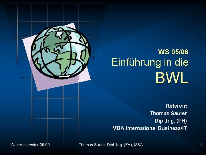 WS 05/06 Einführung in die BWL Referent Thomas Sauter Dipl. Ing. (FH) MBA International