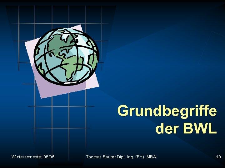 Grundbegriffe der BWL Wintersemester 05/06 Thomas Sauter Dipl. Ing. (FH), MBA 10