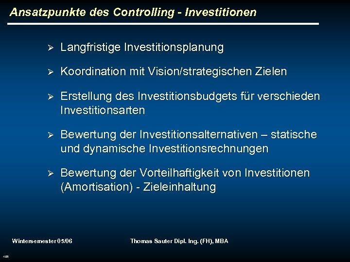 Ansatzpunkte des Controlling - Investitionen Ø Langfristige Investitionsplanung Ø Koordination mit Vision/strategischen Zielen Ø