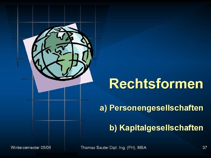 Rechtsformen a) Personengesellschaften b) Kapitalgesellschaften Wintersemester 05/06 Thomas Sauter Dipl. Ing. (FH), MBA 37
