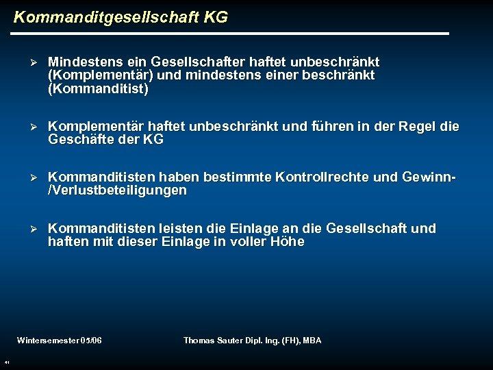 Kommanditgesellschaft KG Ø Mindestens ein Gesellschafter haftet unbeschränkt (Komplementär) und mindestens einer beschränkt (Kommanditist)