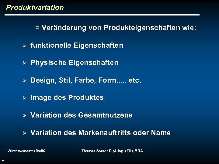 Produktvariation = Veränderung von Produkteigenschaften wie: Ø funktionelle Eigenschaften Ø Physische Eigenschaften Ø Design,