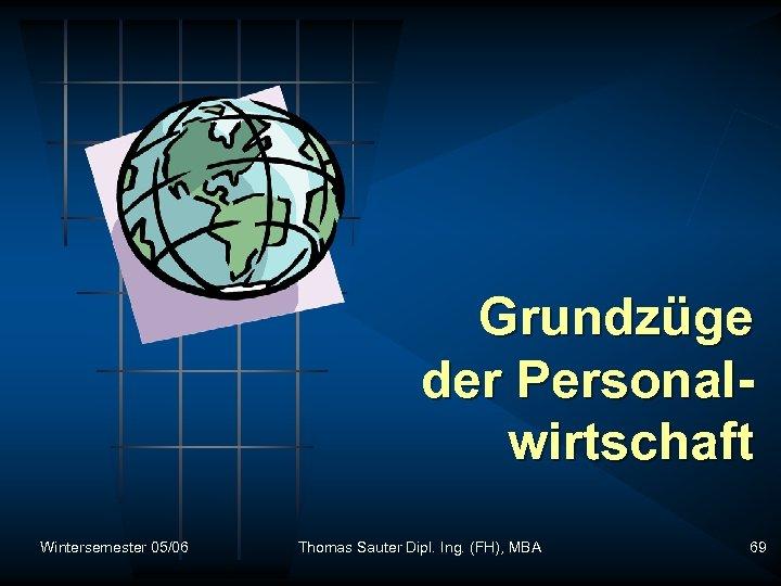 Grundzüge der Personalwirtschaft Wintersemester 05/06 Thomas Sauter Dipl. Ing. (FH), MBA 69