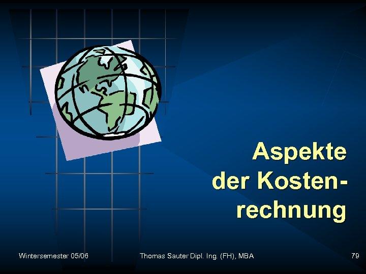 Aspekte der Kostenrechnung Wintersemester 05/06 Thomas Sauter Dipl. Ing. (FH), MBA 79