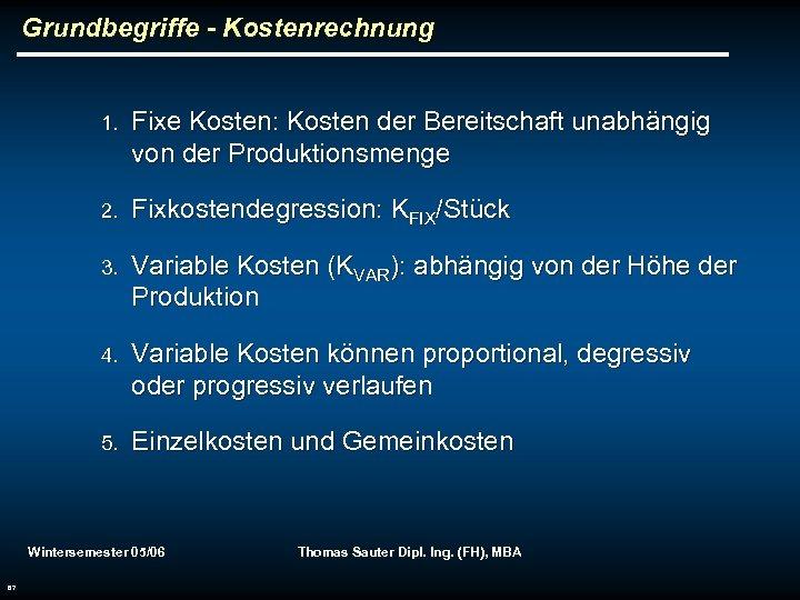 Grundbegriffe - Kostenrechnung 1. Fixe Kosten: Kosten der Bereitschaft unabhängig von der Produktionsmenge 2.