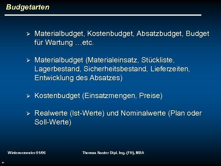 Budgetarten Ø Materialbudget, Kostenbudget, Absatzbudget, Budget für Wartung …etc. Ø Materialbudget (Materialeinsatz, Stückliste, Lagerbestand,