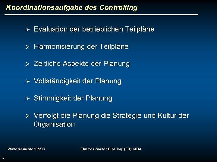 Koordinationsaufgabe des Controlling Ø Evaluation der betrieblichen Teilpläne Ø Harmonisierung der Teilpläne Ø Zeitliche