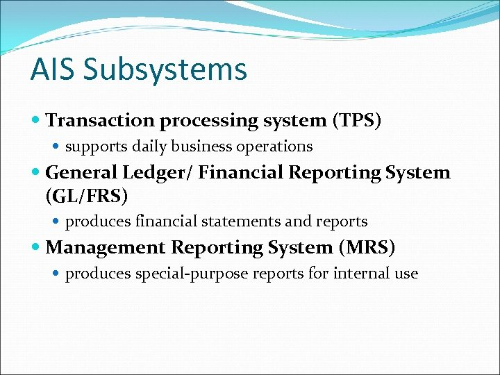 AIS Subsystems Transaction processing system (TPS) supports daily business operations General Ledger/ Financial Reporting