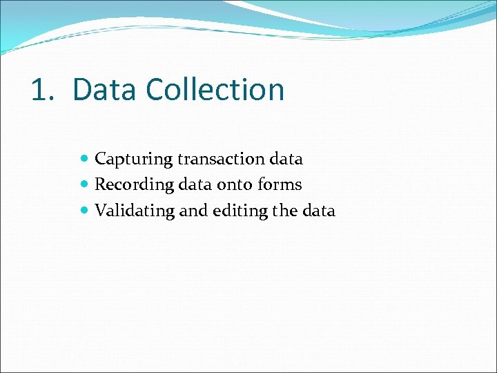 1. Data Collection Capturing transaction data Recording data onto forms Validating and editing the