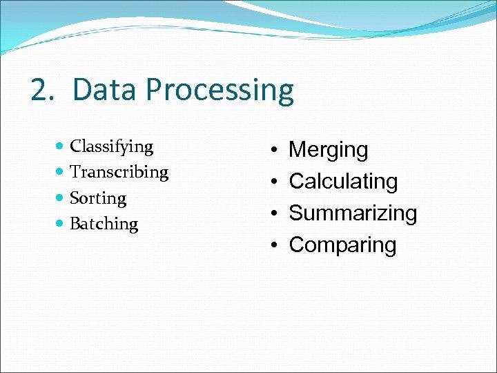 2. Data Processing Classifying Transcribing Sorting Batching • • Merging Calculating Summarizing Comparing