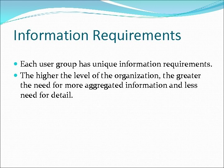 Information Requirements Each user group has unique information requirements. The higher the level of