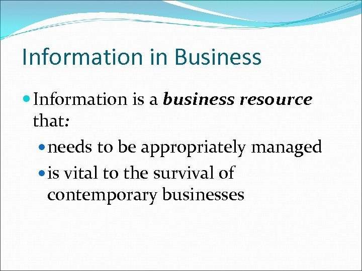 Information in Business Information is a business resource that: needs to be appropriately managed