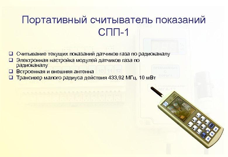 Портативный считыватель показаний СПП-1 q Считывание текущих показаний датчиков газа по радиоканалу q Электронная