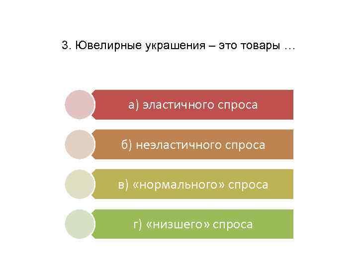 3. Ювелирные украшения – это товары … а) эластичного спроса б) неэластичного спроса в)