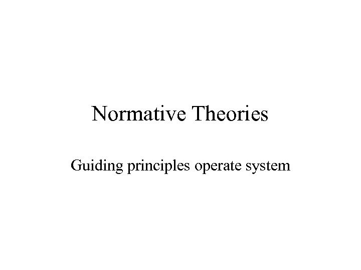 Normative Theories Guiding principles operate system