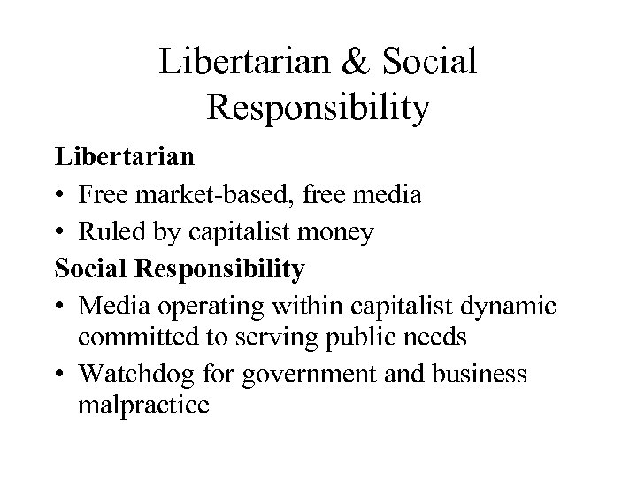 Libertarian & Social Responsibility Libertarian • Free market-based, free media • Ruled by capitalist