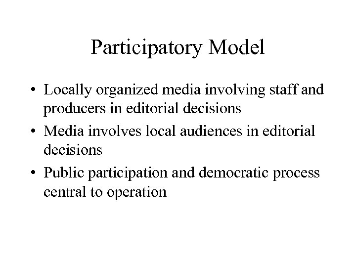 Participatory Model • Locally organized media involving staff and producers in editorial decisions •