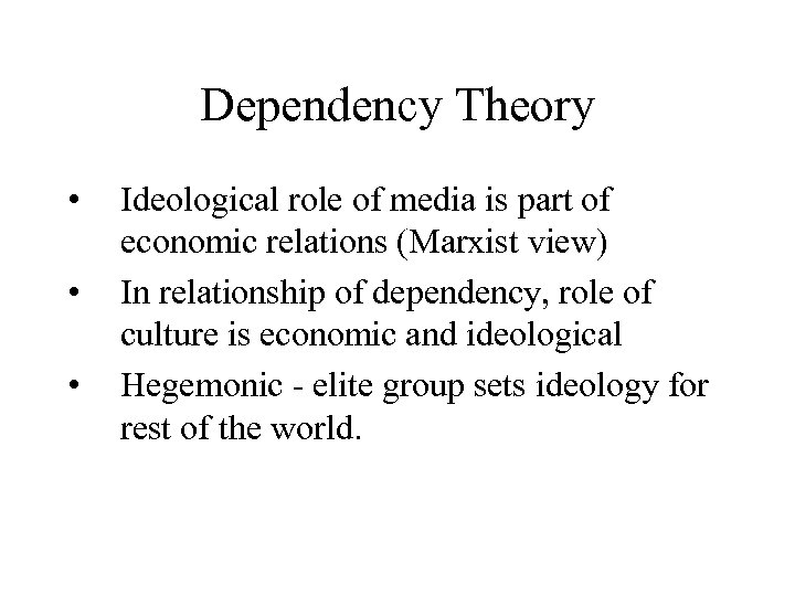 Dependency Theory • • • Ideological role of media is part of economic relations