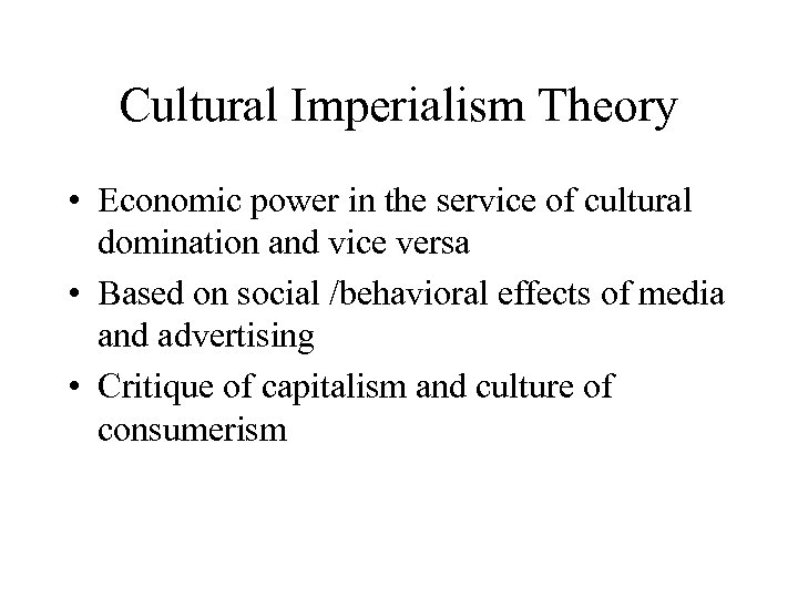 Cultural Imperialism Theory • Economic power in the service of cultural domination and vice