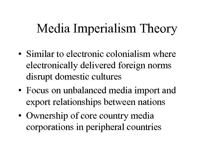 Media Imperialism Theory • Similar to electronic colonialism where electronically delivered foreign norms disrupt