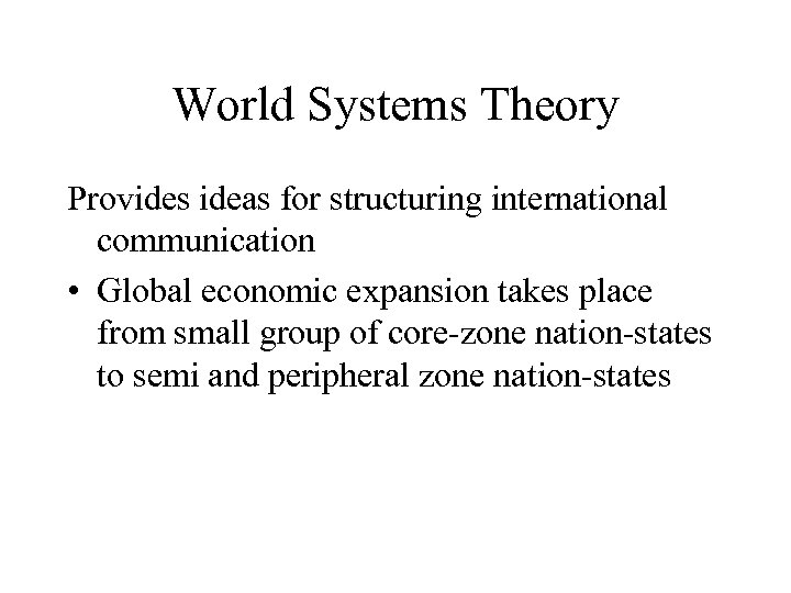 World Systems Theory Provides ideas for structuring international communication • Global economic expansion takes