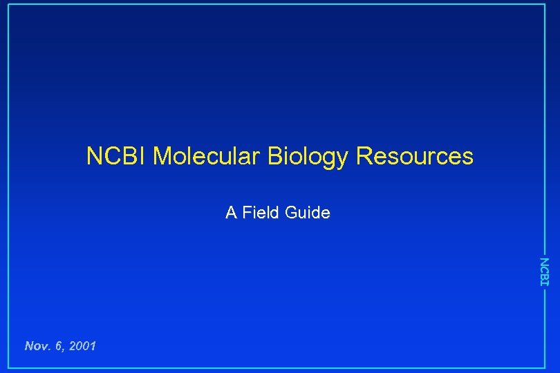 NCBI Molecular Biology Resources A Field Guide NCBI Nov. 6, 2001