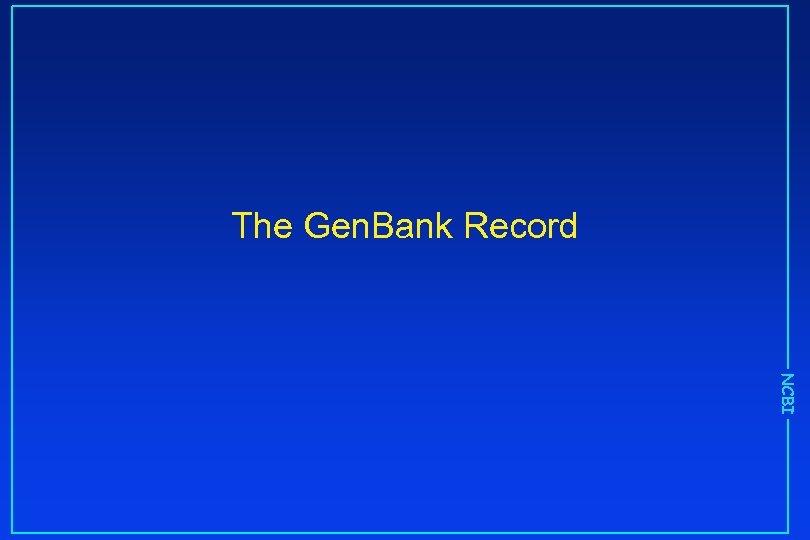 The Gen. Bank Record NCBI