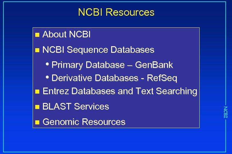NCBI Resources n About NCBI n NCBI Sequence Databases • Primary Database – Gen.