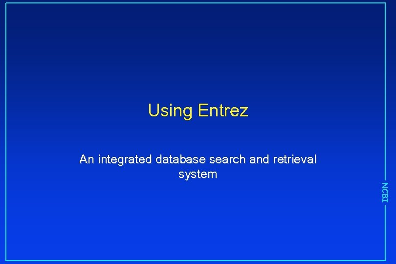Using Entrez An integrated database search and retrieval system NCBI