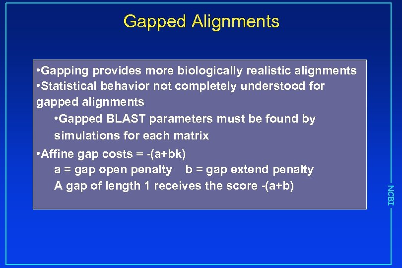 Gapped Alignments NCBI • Gapping provides more biologically realistic alignments • Statistical behavior not