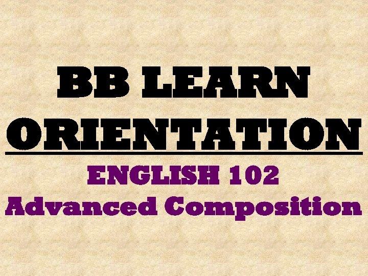 BB LEARN ORIENTATION ENGLISH 102 Advanced Composition