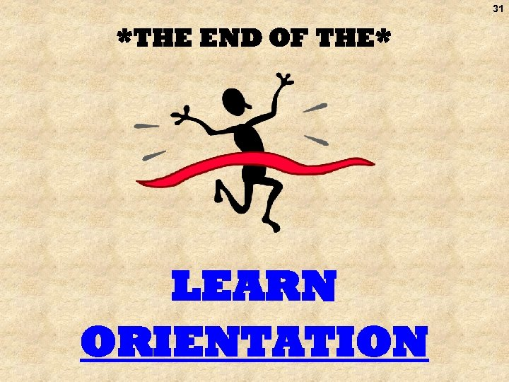 31 *THE END OF THE* LEARN ORIENTATION