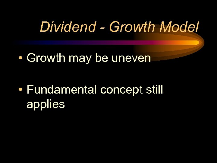 Dividend - Growth Model • Growth may be uneven • Fundamental concept still applies