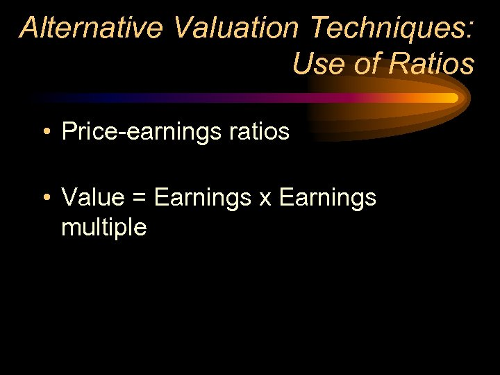 Alternative Valuation Techniques: Use of Ratios • Price-earnings ratios • Value = Earnings x